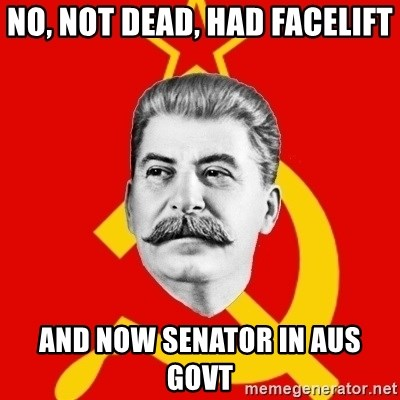 Stalin Says - No, Not dead, had facelift and now Senator in Aus Govt