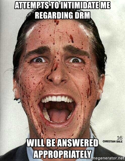 american psycho - attempts to intimidate mE regarding DRM will be answered appropriately
