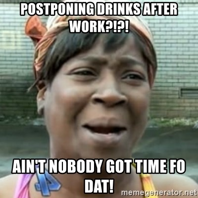 No time for that - POSTPONING DRINKS AFTER WORK?!?! AIN'T NOBODY GOT TIME FO DAT!