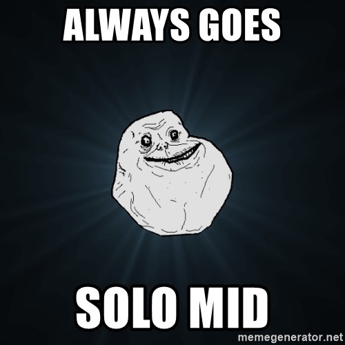 Forever Alone - always goes solo mid