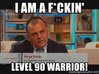 vargaistvan - I AM A F*CKIN' LEVEL 90 WARRIOR!