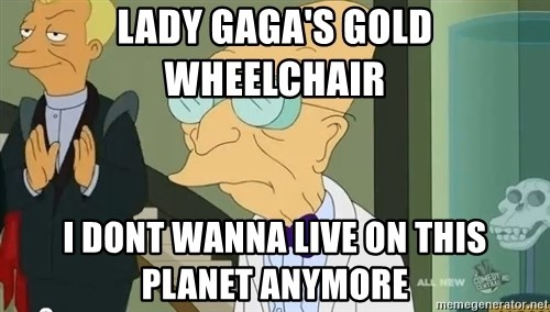 dr farnsworth - Lady Gaga's gold wheelchair I dont wanna live on this planet anymore
