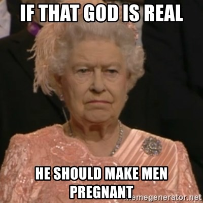 Queen Elizabeth Is Not Impressed  - If that god is real he should make men pregnant
