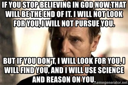 Liam Neeson meme - If you stop believing in god now,that will be the end of it. I will not look for you, i will not pursue you. but if you don't, i will look for you, i will find you, and i will use science and reason on you.