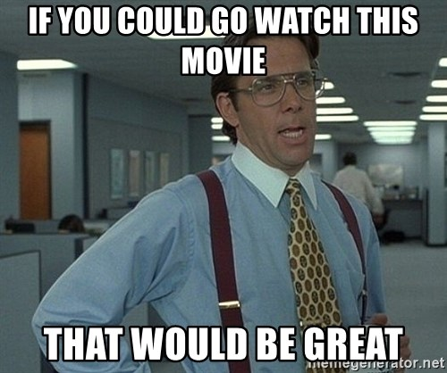 Office Space That Would Be Great - IF you could go watch this movie that would be great