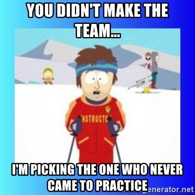super cool ski instructor - YOU DIDN'T MAKE THE TEAM... I'M PICKING THE ONE WHO NEVER CAME TO PRACTICE