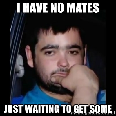 just waiting for a mate - i have no mates just waiting to get some