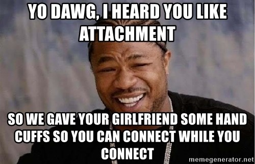 Yo Dawg - Yo dawg, I heard you like attachment so we gave your girlfriend some hand cuffs so you can connect while you connect