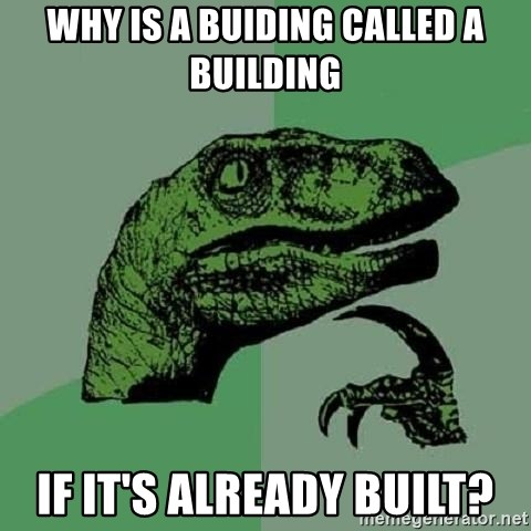 Philosoraptor - why is a buiding called a building if it's already built?