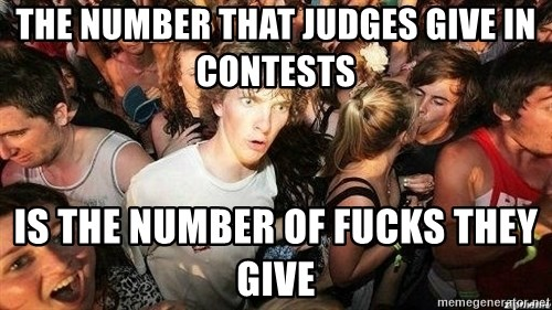 -Sudden Clarity Clarence - THe number that judges give in contests  is the number of fucks they give