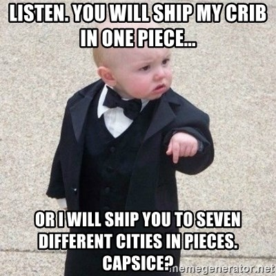 Mafia Baby - listen. You will ship my crib in one piece... or i will ship you to seven different cities in pieces. Capsice?