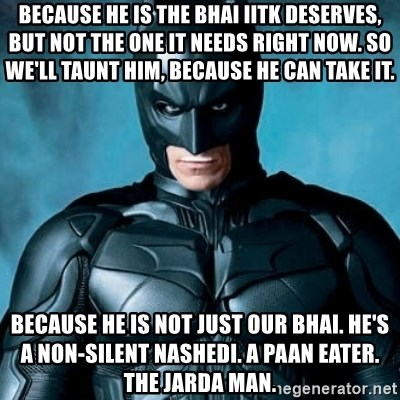 Blatantly Obvious Batman - because he is the bhai iitk deserves, but not the one it needs right now. So we'll taunt him, because he can take it. because he is not just our bhai. he's a non-silent nashedi. A paan eater. the jarda man.