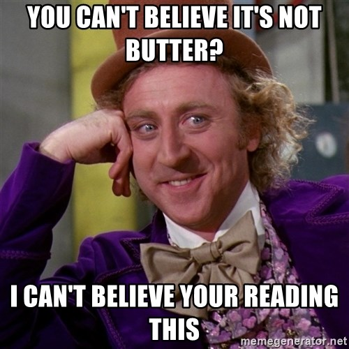 Willy Wonka - YOU CAN'T BELIEVE IT'S NOT BUTTER? I CAN'T BELIEVE YOUR READING THIS
