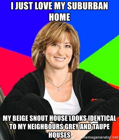 Sheltering Suburban Mom - i just love my suburban home my beige snout house looks identical to my neighbours grey and taupe houses
