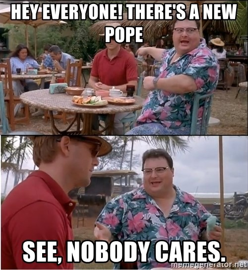 See? Nobody Cares - Hey Everyone! There's a new pope See, nobody cares.