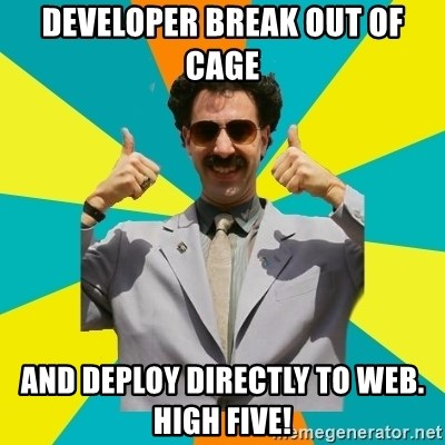 Borat Meme - Developer break out of cage and deploy directly to web.  High Five!