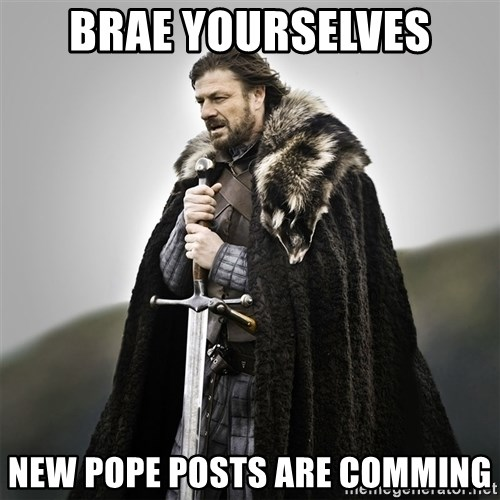 Game of Thrones - BRAE YOURSELVES NEW POPE POSTS ARE COMMING