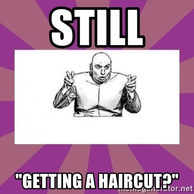 "'dr. evil' air quote - Still ""Getting a haircut?"""