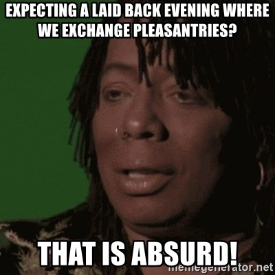 Rick James - expecting a laid back evening where we exchange PLEASANTRIES? that is absurd!