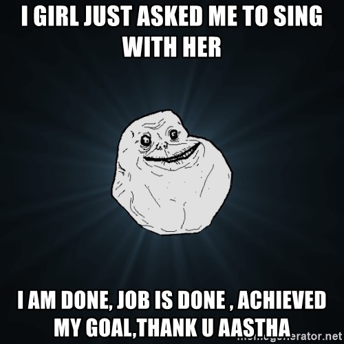 Forever Alone - I girl just asked me to sing with her i am done, job is done , achieved my goal,thank u aastha