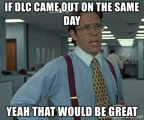 Office Space That Would Be Great - If dLc came out oN the same day Yeah that would be great