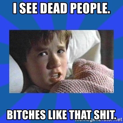 i see dead people - I SEE DEAD PEOPLE. BITCHES LIKE THAT SHIT.