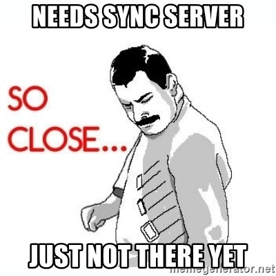 So Close... meme - needs sync server just not there yet