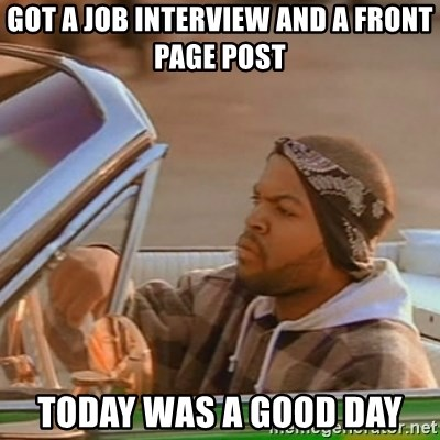 Good Day Ice Cube - GOt a job interview and a front page post Today was a good day