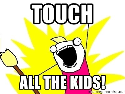 X ALL THE THINGS - touch all the kids!