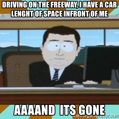And it's gone - driving on the freeway, i have a car lenght of space infront of me  aaaand  its gone
