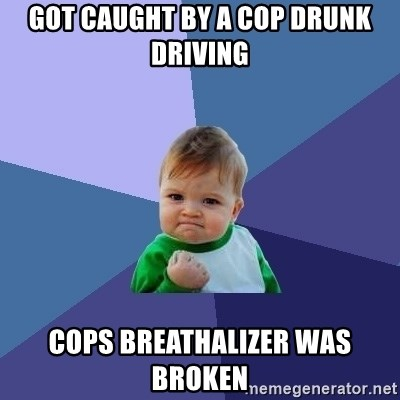 Success Kid - Got caught by a cop drunk driving Cops breathalizer was broken