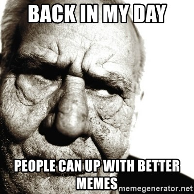 Back In My Day - BACK IN MY DAY  PEOPLE CAN UP WITH BETTER MEMES