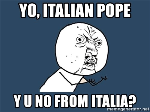 Y U No - YO, ITALIAN POPE Y U NO FROM ITALIA?