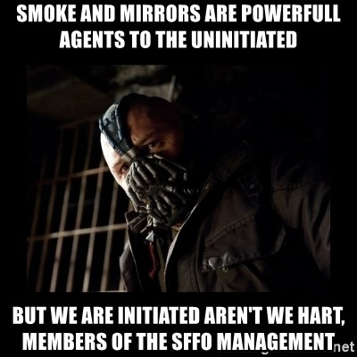 Bane Meme - SMOKE AND MIRRORS ARE POWERFULL Agents to the Uninitiated but we are initiated aren't we hart, members of the sffo management