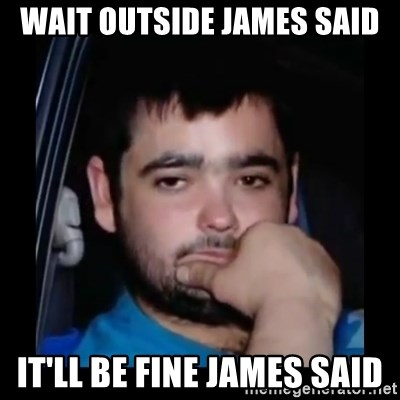 just waiting for a mate - wait outside james said it'll be fine james said