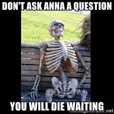 Still Waiting - Don't ask Anna A question  You will die waiting