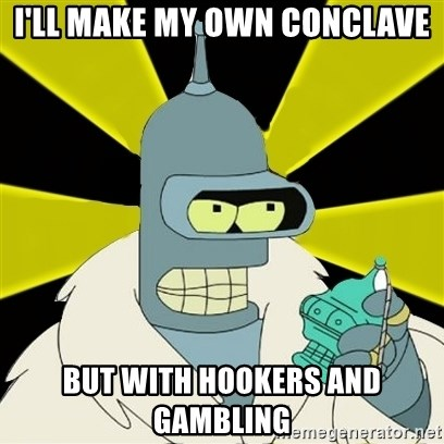 Bender IMHO - I'll make my own conclave but with hookers and gambling