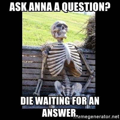 Still Waiting - Ask anna a question? Die waiting for an answer.
