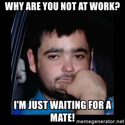 just waiting for a mate - Why are you not at work? i'm just waiting for a mate!