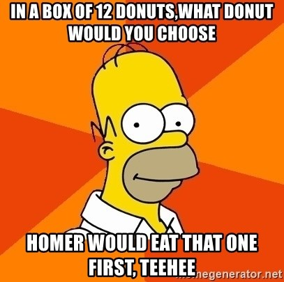 Homer Advice - IN A BOX OF 12 DONUTS,WHAT DONUT WOULD YOU CHOOSE HOMER WOULD EAT THAT ONE FIRST, TEEHEE