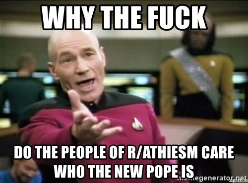 Why the fuck - Why the fuck do the people of r/athiesm care who the new pope is