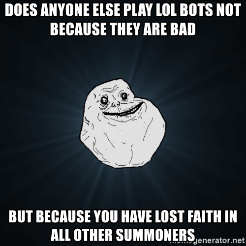 Forever Alone - does anyone else play Lol bots not because they are bad but because you have lost faith in all other summoners