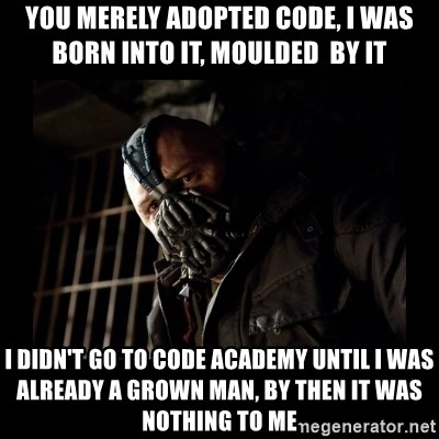 Bane Meme - You merely adopted code, I was born into it, moulded  by it I didn't go to code acadEmy until I was already a grown man, by then it was nothing to me
