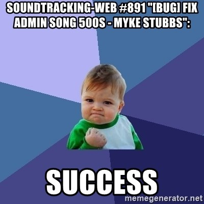 "Success Kid - soundtracking-web #891 ""[BUG] Fix Admin Song 500s - Myke Stubbs"":  success"