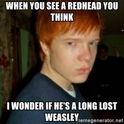 Flame_haired_Poser - WHEN YOU SEE A REDHEAD YOU THINK I WONDER IF HE'S A LONG LOST WEASLEY