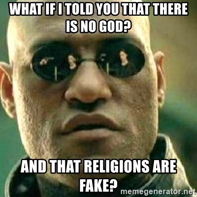What If I Told You - what if i told you that there is no god? and that religions are fake?
