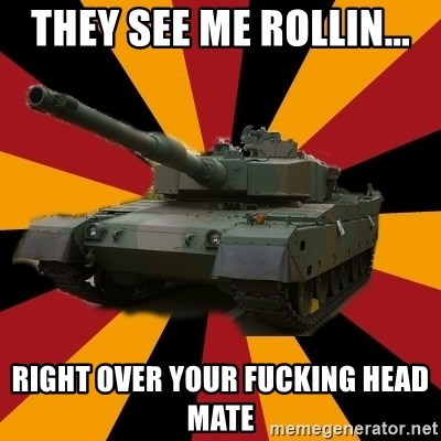 http://memegenerator.net/The-Impudent-Tank3 - they see me rollin... right over your fucking head mate