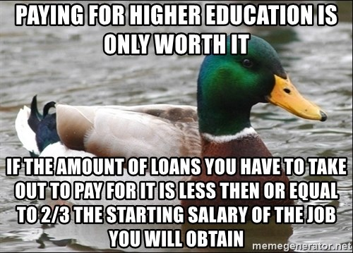Actual Advice Mallard 1 - paying for higher education is only worth it if the amount of loans you have to take out to pay for it is less then or equal to 2/3 the starting salary of the job you will obtain
