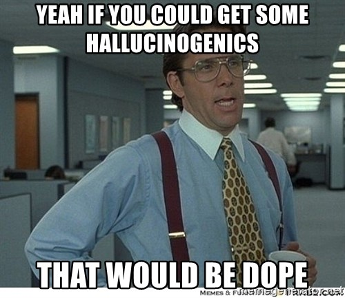 That would be great - Yeah if you could get some hallucinogenics that would be dope