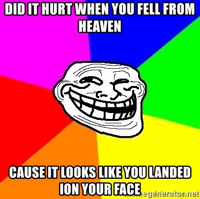 troll face1 - DID IT HURT WHEN YOU FELL FROM HEAVEN CAUSE IT LOOKS LIKE YOU LANDED ION YOUR FACE